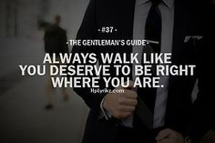 The Gentleman's Guide #37 Always Walk Like You Deserve To Be Right Where You Are.