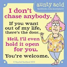 Don't chase anybody if u want out of my life there the door