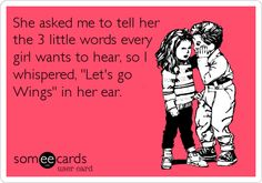 She asked me to tell her the 3 little words every girl wants to hear, so I whispered, 'Let's go Wings' in her ear.