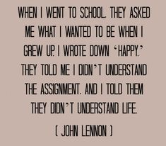 I remember telling someone in my late twenties that being happy was what I wanted to be when they ask me where I wanted to be in twenty years-I really frustrated him because he could not understand me...still my goal 20 years later! Had no idea I was quoting John Lennon-it was my own thought.