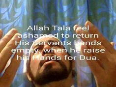 """Salman narrated that the messenger of Allah said, """"Your lord Tabaraka-wa Ta`ala is living and generous. He is ashamed of his servant if he raises his hands to him to return them unanswered"""" (Abu Dawood, Tirmidhi)."""