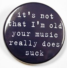 I'm Not Old Your Music Really Does Suck  Button by theangryrobot, $1.50