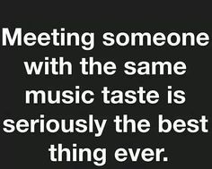 That moment when you meet someone with the same music taste...