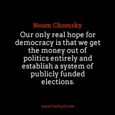 """""""Our only real hope for democracy is that we get the money out of politics entirely and establish a system of publicly funded elections."""", Noam Chomsky"""