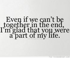 Even if we cant be together in the end, Im glad that you were a part of my life. I have absolutely no regrets for anything we did, except everything, of course, but I want you to know you made me very happy for a little while. Crush Quotes, Sad Quotes, Great Quotes, Quotes To Live By, Life Quotes, Inspirational Quotes, Love Quotes For Gf, Cant Be Together, Love Hurts
