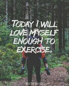 Exercise quotes. Today I will love myself enough to exercise.