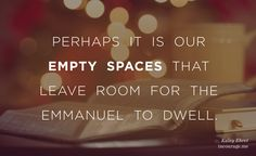 What if we are missing the whole point? There is no promise of health or good will or happiness that will not someday seep through those broken gaping holes, leaving a void not filled by any vestige of good cheer.  But perhaps it is those empty spaces that make room for Emmanuel to dwell? // Kaley Ehret at incourage.me