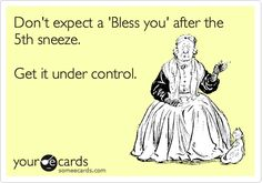 Don't expect a 'Bless you' after the 5th sneeze. Get it under control.