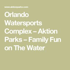 Orlando Watersports Complex – Aktion Parks – Family Fun on The Water