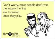 Don't worry, most people don't win the lottery the first few thousand times they play.