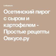 Осетинский пирог с сыром и картофелем - Простые рецепты Овкусе.ру