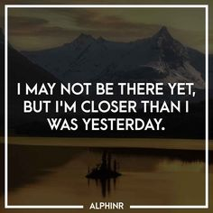 I may not be there yet, but I'm closer than I was yeste at Alphinr Just Me, Instagram Story, Closer, Inspirational Quotes, Life Coach Quotes, Inspiring Quotes, Quotes Inspirational, Inspirational Quotes About, Encourage Quotes