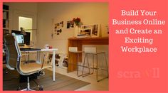Build Your Business Online and Create an Exciting Workplace