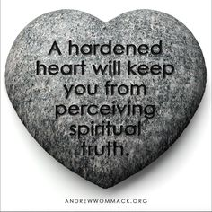 A hardened heart will keep you from perceiving spiritual truth.