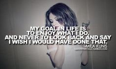 """my goal in life is to enjoy what i do and never to look back and say 'i wish i would have done that.'"" - mila kunis"