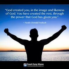 """""""God created you, in the image and likeness of God. You have created the rest, through the power that God has given you."""" ~ Neale Donald Walsch"""