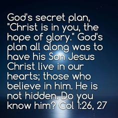 """Paul proclaimed the entire message of God. Not just part of the plan. God's secret plan, """"Christ is in you, the hope of glory."""" God's plan all along was to have his Son Jesus Christ live in our hearts; those who believe in him. He is not hidden. Do you know him? Col 1:26, 27"""