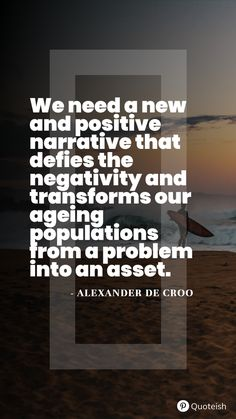 We need a new and positive narrative that defies the negativity and transforms our ageing populations from a problem into an asset. - Alexander De Croo Old People Quotes, Old People Love, Happy Old Man, Proverbs 6, Grace Slick, Everyday Quotes, Speak The Truth, New Quotes, Ageing