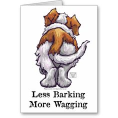Less Barking, More Wagging Greeting Card from ImagineThatDesign at zazzle ~ Saint Bernard Dog Butt, Less Barking More Wagging t-shirts, gifts, and accessories feature our original painting of a St. Bernard Dog from behind, its tail wagging with the words, Less Barking More Wagging. Our funny doggy design is a perfect gift for anyone who loves dogs, puppies, St. Bernard dogs and anything funny. Chipper up and stop complaining, get one today and be happy ~ spread some smiles!