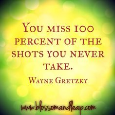 Quote | Wayne Gretzky | You miss 100% of the shots you never take.