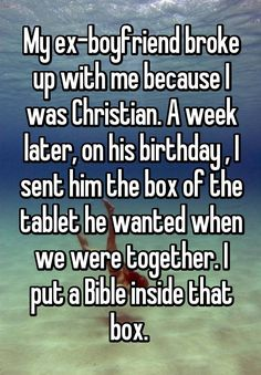"""My ex-boyfriend broke up with me because I was Christian. A week later, on his birthday , I sent him the box of the tablet he wanted when we were together. I put a Bible inside that box. """