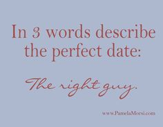 In three words describe the perfect date: The Right Guy. #PamelaMorsi