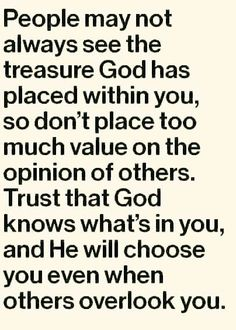 People may not always see the treasure God has placed within you, so don& place too much value on the opinion of others. Trust that God knows what& in you, and He will choose you even when others overlook you. Faith Quotes, Bible Quotes, Bible Verses, Godly Quotes, Daily Scripture, Prayer Scriptures, Jesus Quotes, Quotes Quotes, Spiritual Quotes