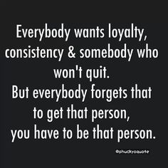 Everybody wants loyalty, consistency and somebody who won't quit.  But everybody forgets that to get that person you have to be that person.