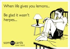 When life gives you lemons... Be glad it wasn't herpes....
