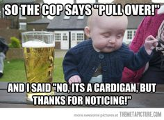 So the cop says…
