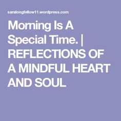 Morning Is A Special Time. | REFLECTIONS OF A MINDFUL HEART  AND SOUL