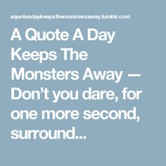 A Quote A Day Keeps The Monsters Away — Don't you dare, for one more second, surround...