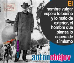 ... El hombre vulgar espera lo bueno y lo malo del exterior, el hombre que piensa lo espera de sí mismo. Antón Chejóv.