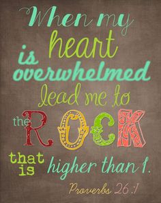 When my heart is overwhelmed, lead me to the Rock that is higher than I. ~ Proverbs 26:1