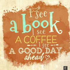 """""""I see a #book. I see a #coffee. I see a good day ahead."""" (unknown) #quotes"""