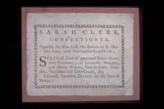 Wood-engraved trade card with decorative border publicising the confectionery business of Sarah Clerk, located opposite the blue last, at the bottom of St.Martin's Lane next to Northumberland House. Products supplied by Sarah included preserved sweetmeats, lavender water, powders, pomatum and cold-cream. museumoflondon.org.uk