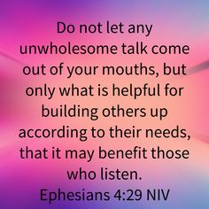 Do not let any unwholesome talk come out of your mouths, but only what is helpful for building others up according to their needs, that it may benefit those who listen. Bible Verses Quotes Inspirational, Biblical Quotes, Scripture Quotes, Religious Quotes, Bible Scriptures, Meaningful Quotes, Spiritual Quotes, Wisdom Quotes, Positive Quotes