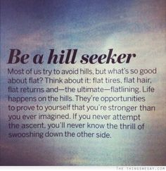 Be a hill seeker most of us try to avoid hills but what's go good about flat think about it flat tires flat hair flat returns and the ultimate flatlining life happens on the hills