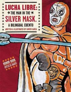 Lucha libre : the Man in the Silver Mask : a bilingual cuento / written & illustrated by Xavier Garza