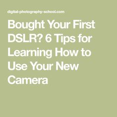 Bought Your First DSLR? 6 Tips for Learning How to Use Your New Camera