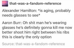 Well you need your glasses to see and burr being the intellectual fellow he is he assumed he was trying to get good aim at him so he went bang bang first