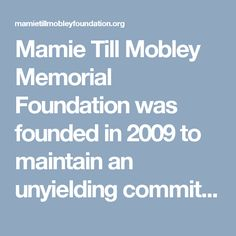"""Mamie Till Mobley Memorial Foundation was founded in 2009 to maintain an unyielding commitment to honor Mamie Till Mobley's legacy and preserve the memory of her only son, Emmett Louis """"BoBo"""" Till. The MTMMF is dedicated to the preservation and revitalization of both Mamie and Emmett Till's legacies by Remembering the Past While Educating the Future through implementation of enrichment programs for youth to enhance their level of cultural awareness"""