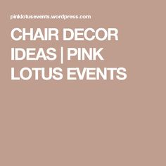 CHAIR DECOR IDEAS | PINK LOTUS EVENTS