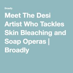 Meet The Desi Artist Who Tackles Skin Bleaching and Soap Operas   Broadly