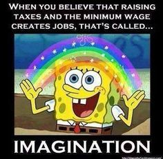 WHEN YOU BELIEVE THAT RAISING TAXES AND THE MINIMUM WAGE CREATES JOBS, THAT'S CALLED... IMAGINATION