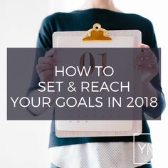 HOW TO SET & REACH YOUR GOALS IN 2018