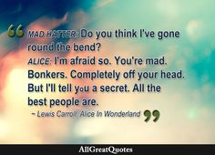 Mad Hatter: Do you think I've gone round the bend? Alice: I'm afraid so. You're mad, bonkers, completely off your head. But I'll tell you a secret. All the best people are. Lewis Carroll, Alice in Wonderland  http://bit.ly/2bnz2wT