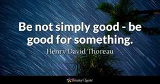 Be not simply good - be good for something. - Henry David Thoreau #brainyquote #QOTD #good #wisdom Thoreau Quotes, Brainy Quotes, Henry David Thoreau, Quote Of The Day, Qoutes, Wisdom, Good Things, Quotations, Quotes