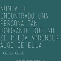 I have never found a person so ignorant that you can't learn something from him. Frases • #Frases de Galileo Galilei frases #citas