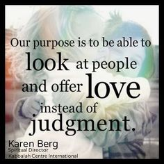 """""""Our purpose is to be able to look at people and offer love instead of judgment."""" ~ Karen Berg https://twitter.com/karen_berg_/status/375399240102461440"""